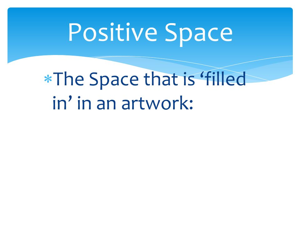 Positive Space The Space that is 'filled in' in an artwork: