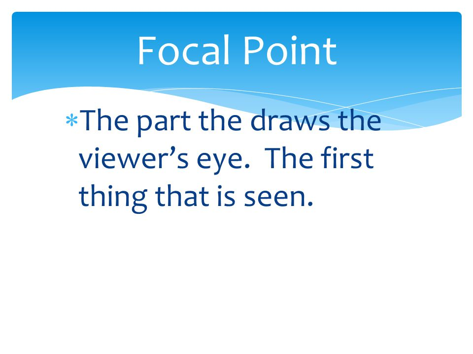 Focal Point The part the draws the viewer's eye. The first thing that is seen.