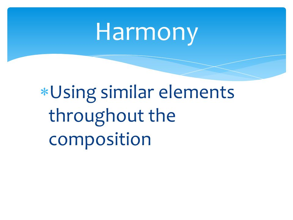 Harmony Using similar elements throughout the composition