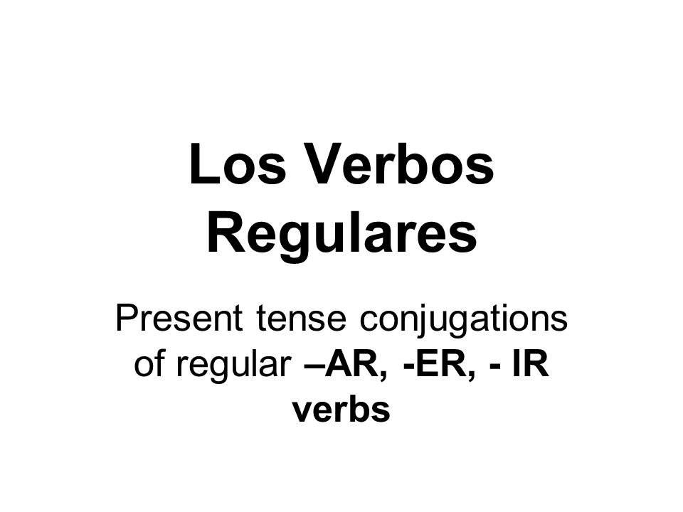 Present tense conjugations of regular –AR, -ER, - IR verbs