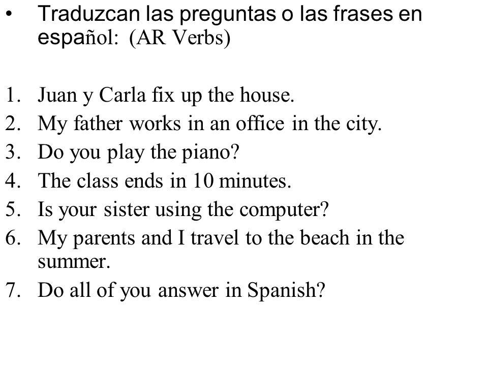 Traduzcan las preguntas o las frases en español: (AR Verbs)