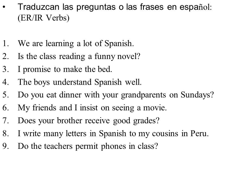 Traduzcan las preguntas o las frases en español: (ER/IR Verbs)