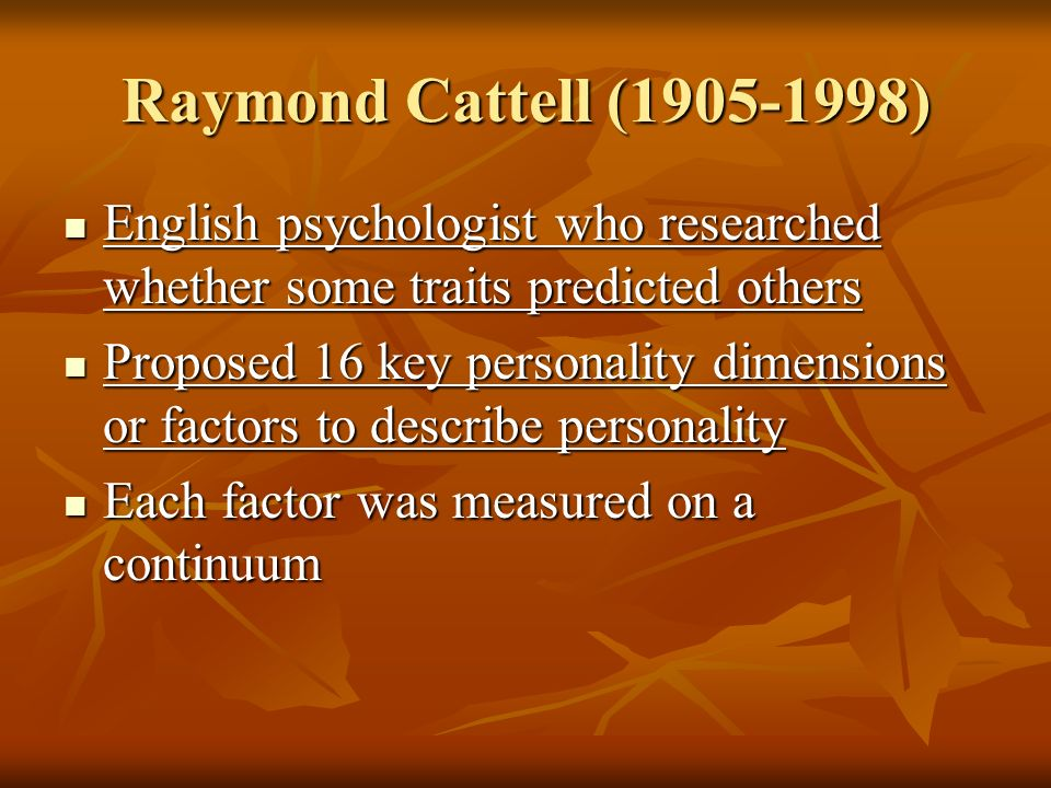 Raymond Cattell (1905-1998) English psychologist who researched whether some traits predicted others.