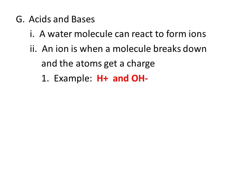 Acids and Bases i. A water molecule can react to form ions. ii. An ion is when a molecule breaks down.