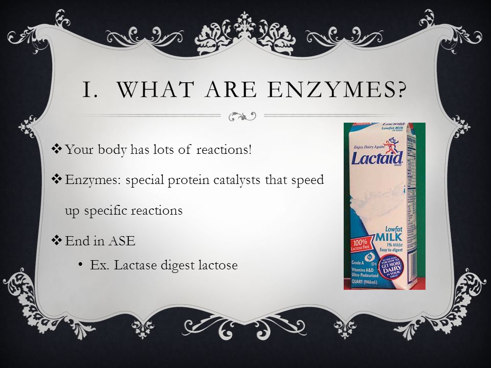 I. What are enzymes Your body has lots of reactions!