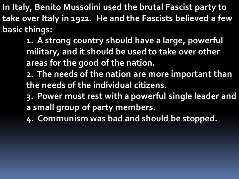 In Italy, Benito Mussolini used the brutal Fascist party to take over Italy in 1922. He and the Fascists believed a few basic things:
