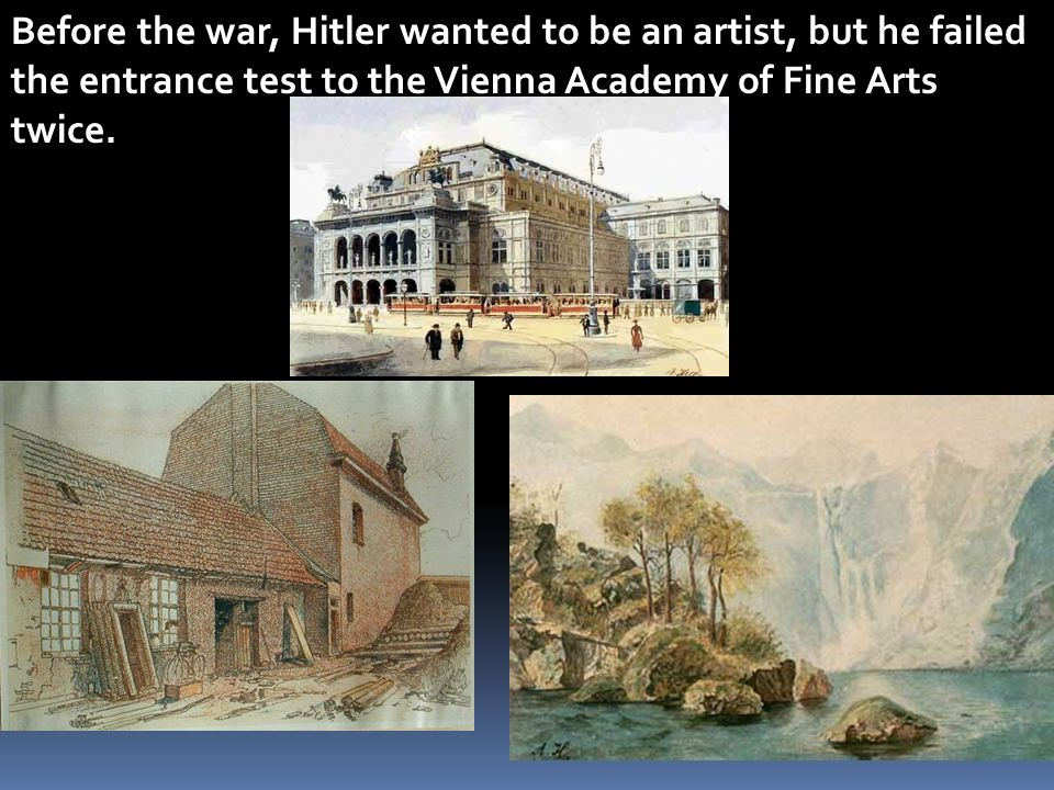 Before the war, Hitler wanted to be an artist, but he failed the entrance test to the Vienna Academy of Fine Arts twice.