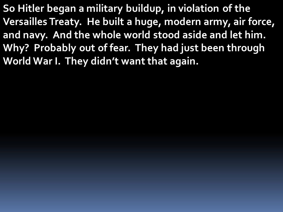 So Hitler began a military buildup, in violation of the Versailles Treaty.