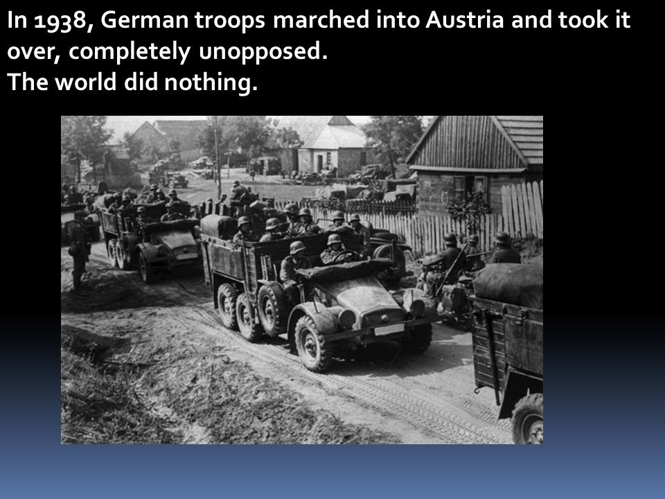 In 1938, German troops marched into Austria and took it over, completely unopposed.