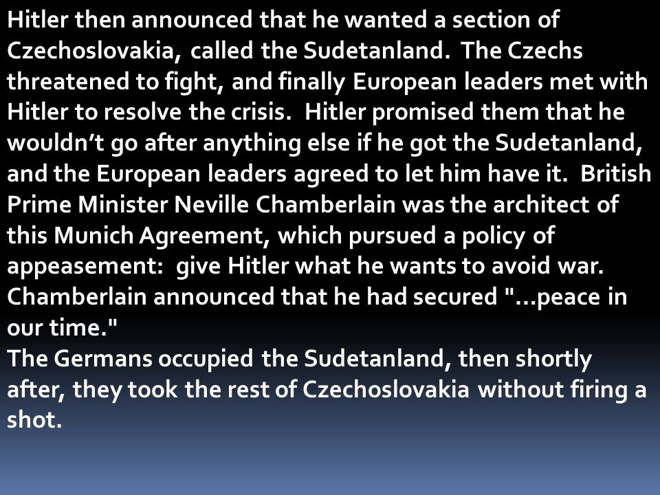 Hitler then announced that he wanted a section of Czechoslovakia, called the Sudetanland. The Czechs threatened to fight, and finally European leaders met with Hitler to resolve the crisis. Hitler promised them that he wouldn't go after anything else if he got the Sudetanland, and the European leaders agreed to let him have it. British Prime Minister Neville Chamberlain was the architect of this Munich Agreement, which pursued a policy of appeasement: give Hitler what he wants to avoid war.