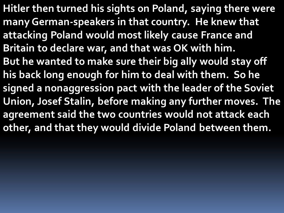 Hitler then turned his sights on Poland, saying there were many German-speakers in that country. He knew that attacking Poland would most likely cause France and Britain to declare war, and that was OK with him.