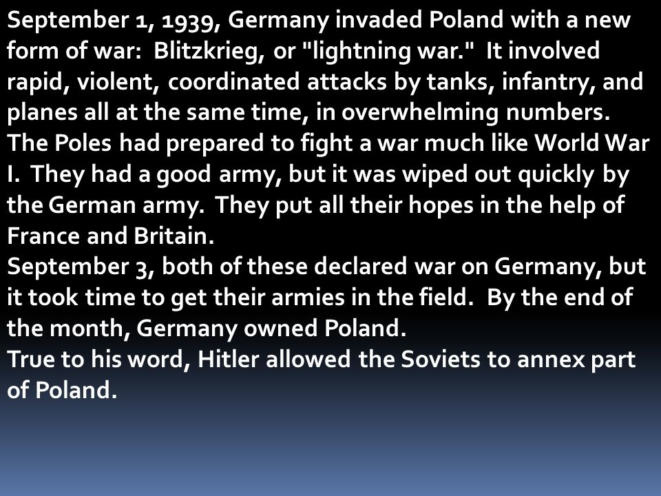 September 1, 1939, Germany invaded Poland with a new form of war: Blitzkrieg, or lightning war. It involved rapid, violent, coordinated attacks by tanks, infantry, and planes all at the same time, in overwhelming numbers.