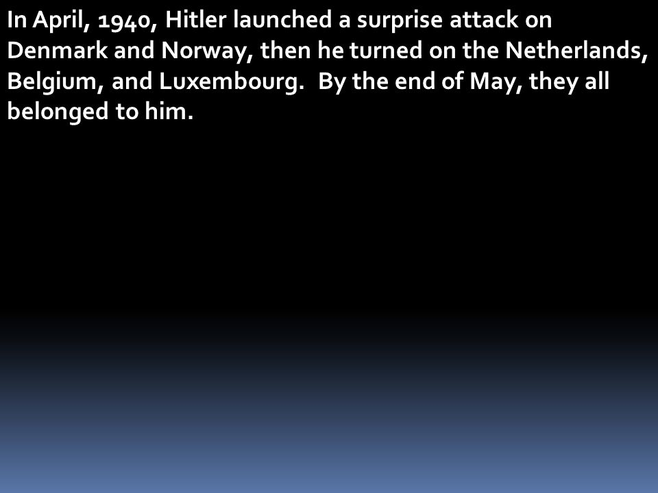 In April, 1940, Hitler launched a surprise attack on Denmark and Norway, then he turned on the Netherlands, Belgium, and Luxembourg.