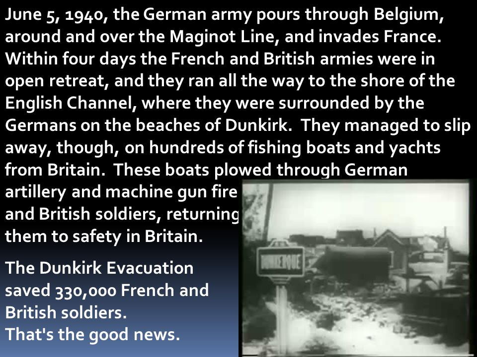 June 5, 1940, the German army pours through Belgium, around and over the Maginot Line, and invades France. Within four days the French and British armies were in open retreat, and they ran all the way to the shore of the English Channel, where they were surrounded by the Germans on the beaches of Dunkirk. They managed to slip away, though, on hundreds of fishing boats and yachts from Britain. These boats plowed through German artillery and machine gun fire to grab loads of French
