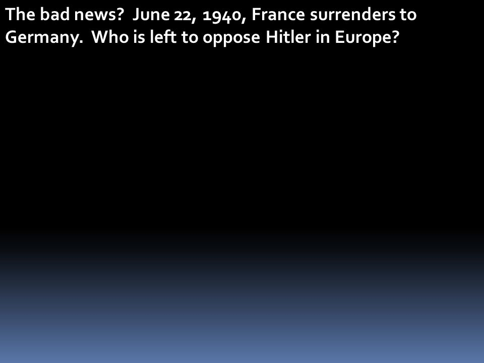 The bad news. June 22, 1940, France surrenders to Germany