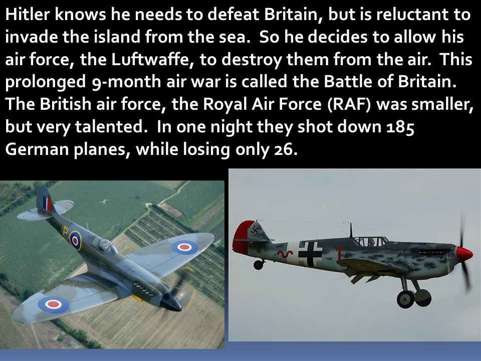 Hitler knows he needs to defeat Britain, but is reluctant to invade the island from the sea. So he decides to allow his air force, the Luftwaffe, to destroy them from the air. This prolonged 9-month air war is called the Battle of Britain.