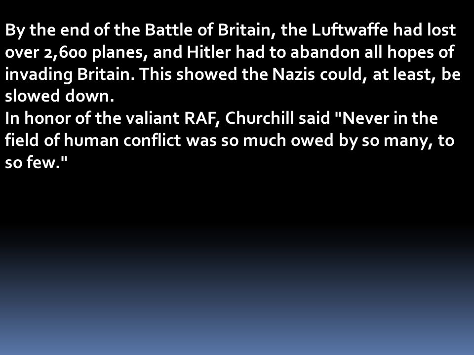 By the end of the Battle of Britain, the Luftwaffe had lost over 2,600 planes, and Hitler had to abandon all hopes of invading Britain. This showed the Nazis could, at least, be slowed down.
