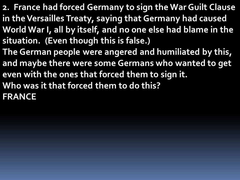 2. France had forced Germany to sign the War Guilt Clause in the Versailles Treaty, saying that Germany had caused World War I, all by itself, and no one else had blame in the situation. (Even though this is false.)