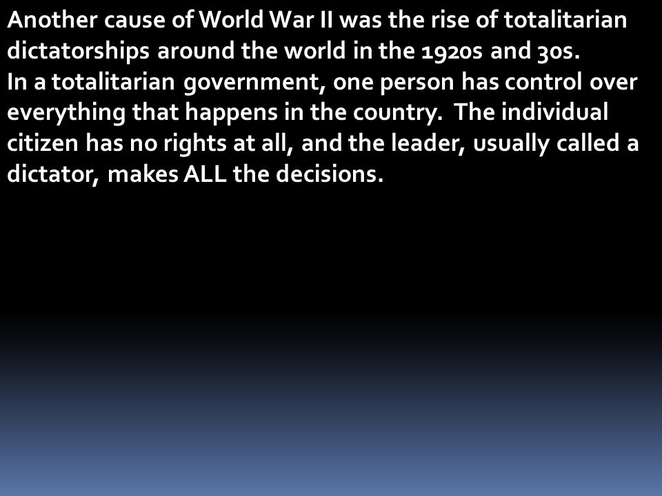 Another cause of World War II was the rise of totalitarian dictatorships around the world in the 1920s and 30s.