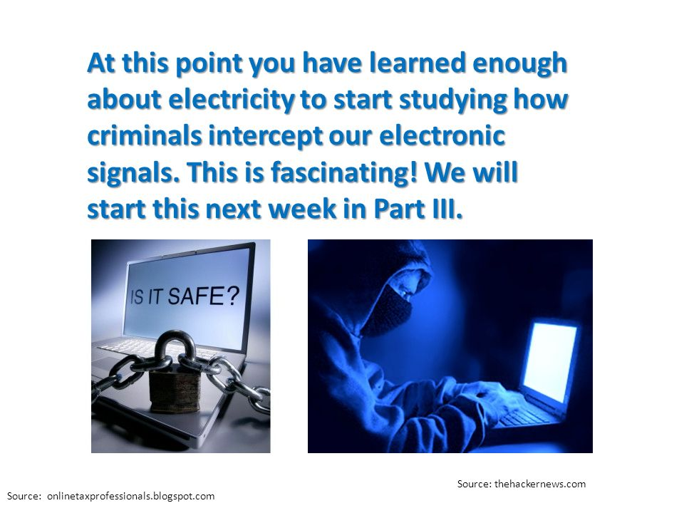 At this point you have learned enough about electricity to start studying how criminals intercept our electronic signals. This is fascinating! We will start this next week in Part III.