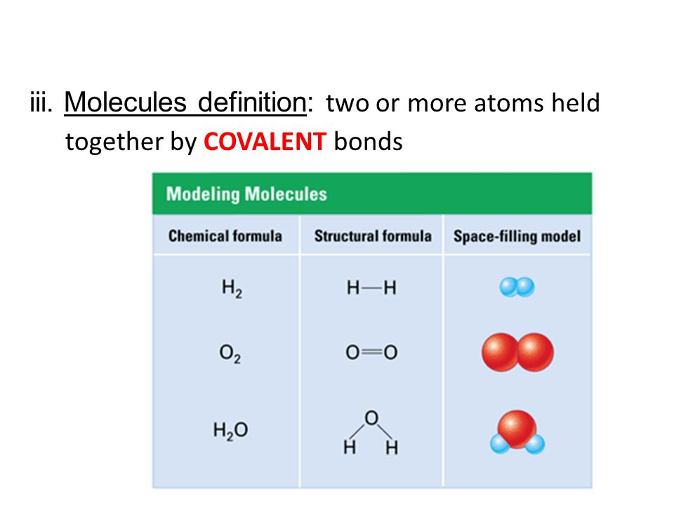 iii. Molecules definition: two or more atoms held together by COVALENT bonds