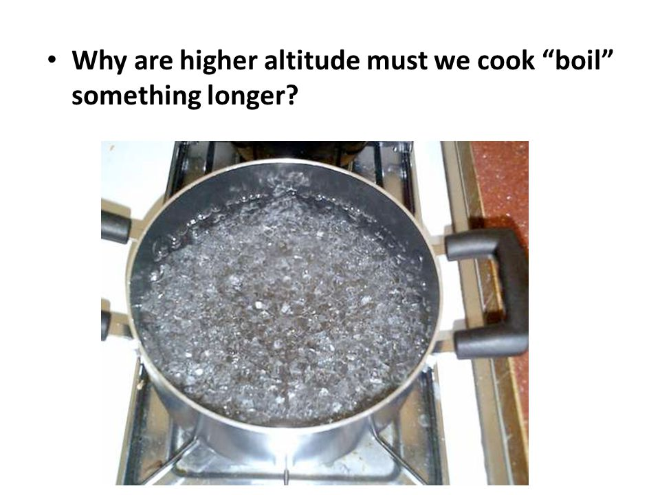 Why are higher altitude must we cook boil something longer