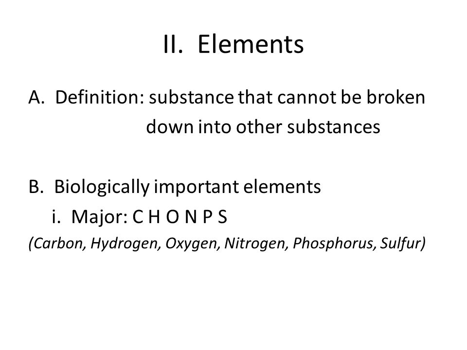 II. Elements A. Definition: substance that cannot be broken
