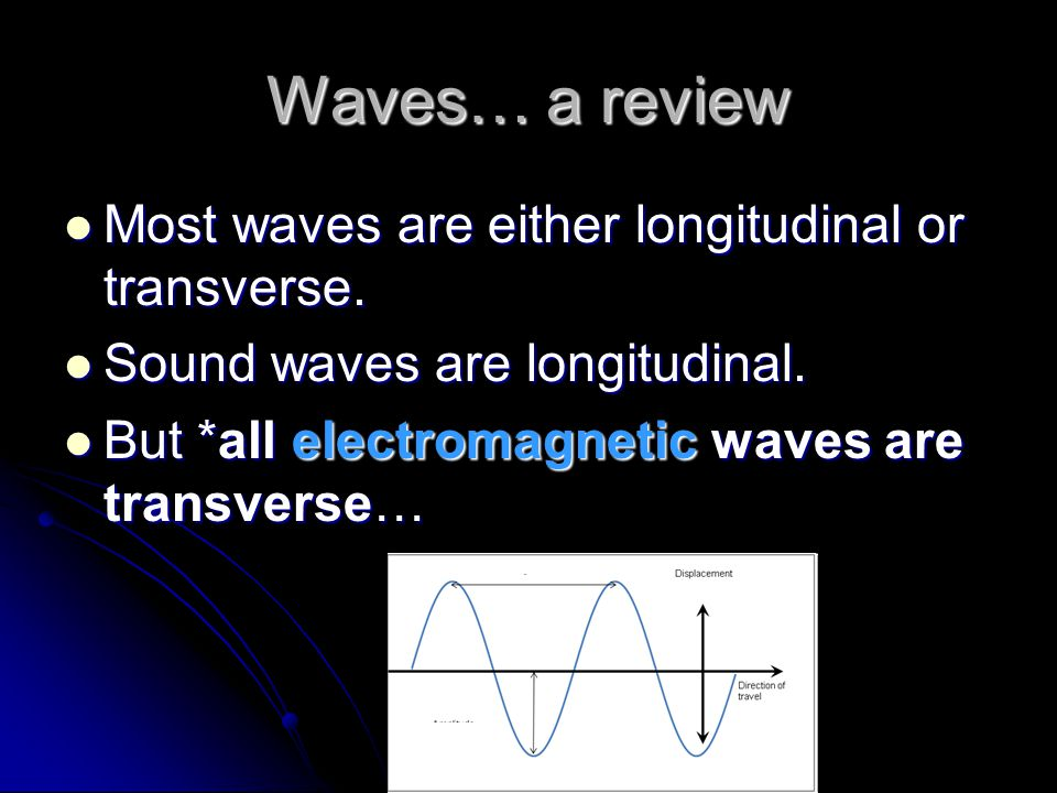 Waves… a review Most waves are either longitudinal or transverse.