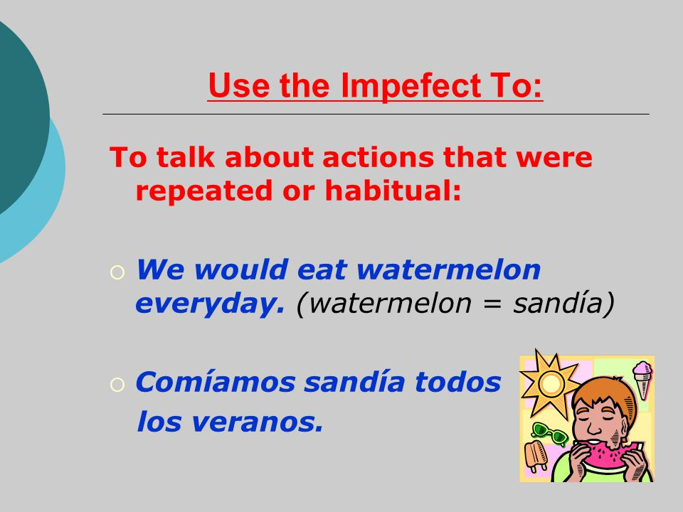 Use the Impefect To: To talk about actions that were repeated or habitual: We would eat watermelon everyday. (watermelon = sandía)