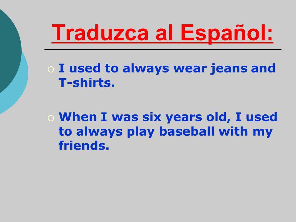 Traduzca al Español: I used to always wear jeans and T-shirts.
