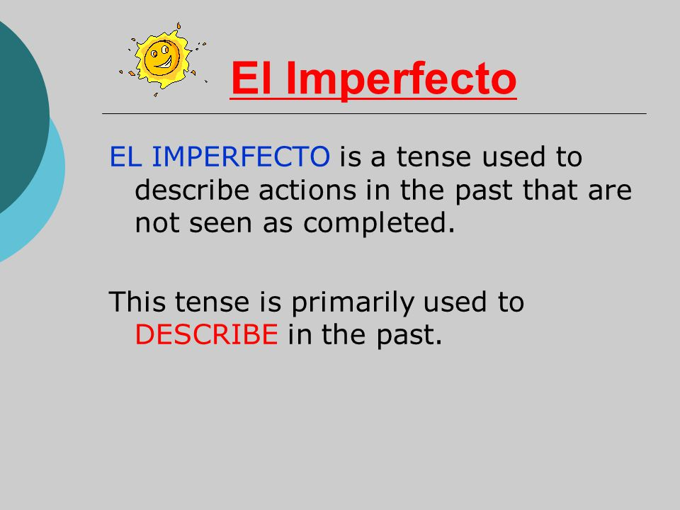 El Imperfecto EL IMPERFECTO is a tense used to describe actions in the past that are not seen as completed.