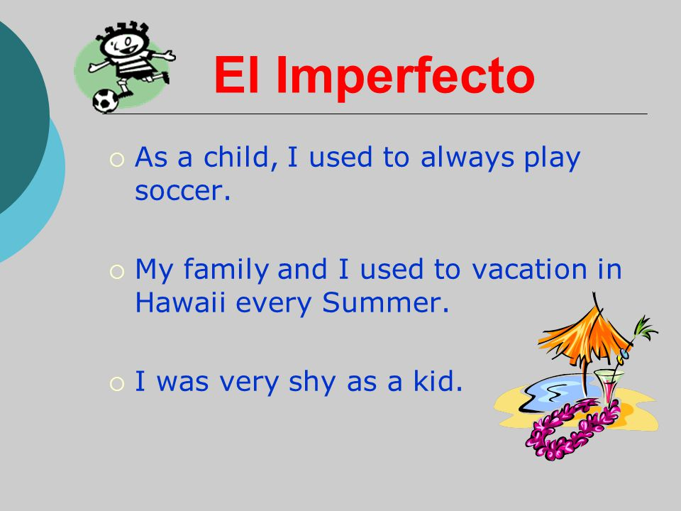 El Imperfecto As a child, I used to always play soccer.