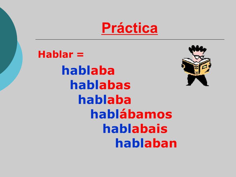 Práctica Hablar = hablaba hablabas hablaba hablábamos hablabais hablaban.