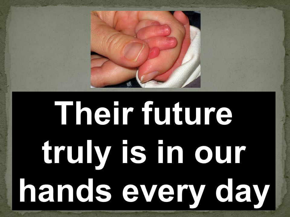 Their future truly is in our hands every day