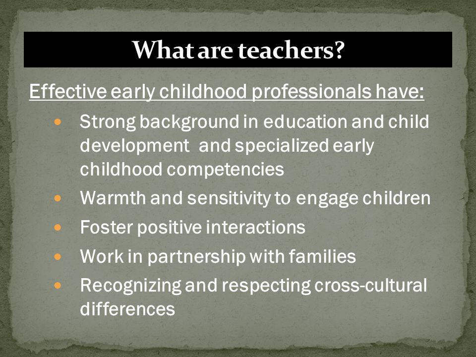 What are teachers Effective early childhood professionals have: