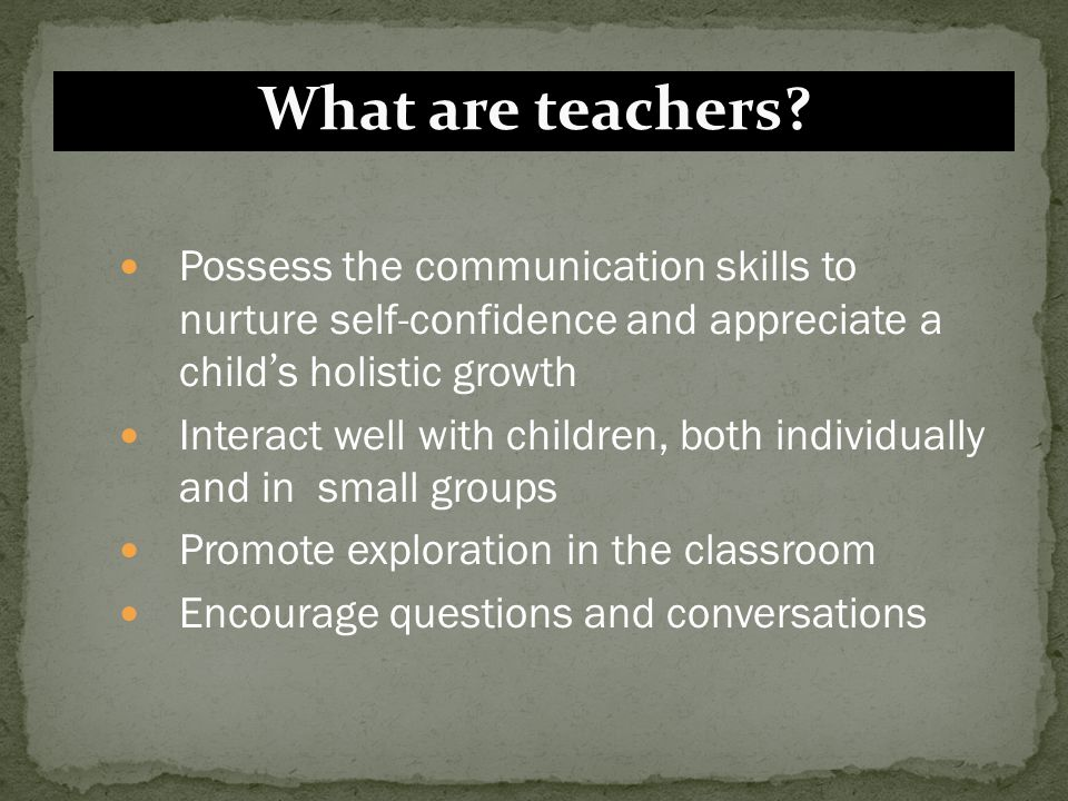 What are teachers Possess the communication skills to nurture self-confidence and appreciate a child's holistic growth.