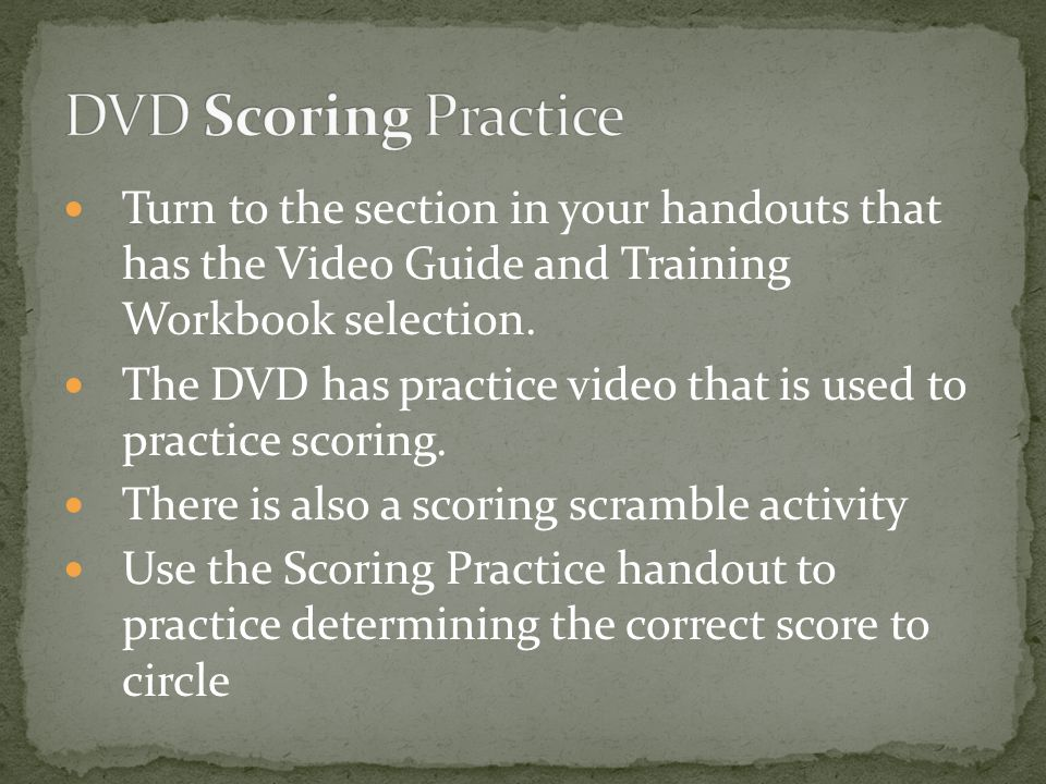 DVD Scoring Practice Turn to the section in your handouts that has the Video Guide and Training Workbook selection.