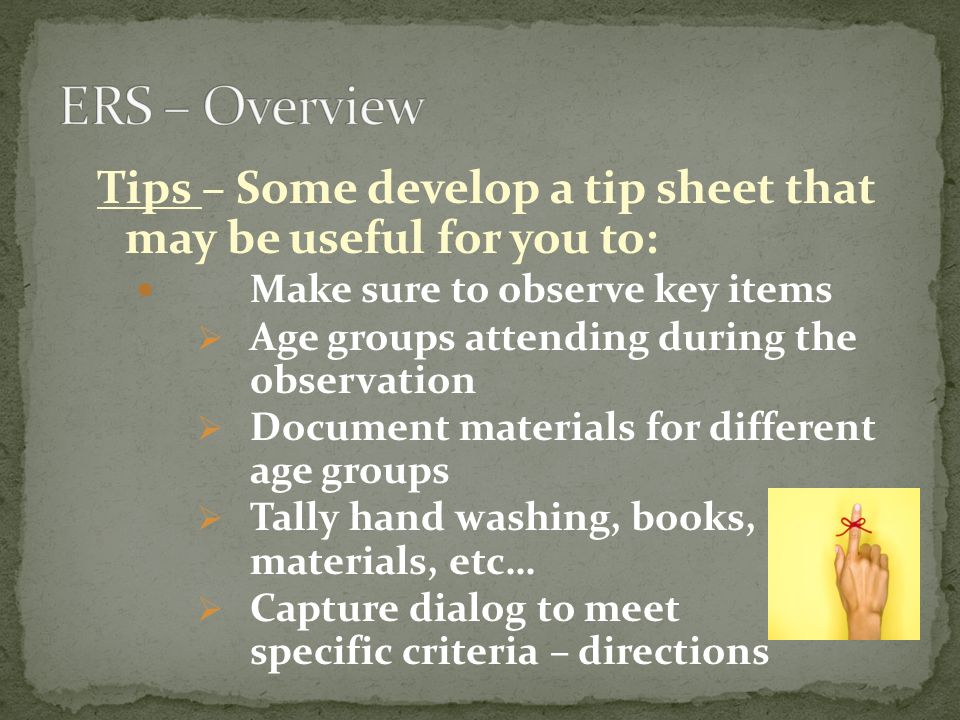 ERS – Overview Tips – Some develop a tip sheet that may be useful for you to: Make sure to observe key items.