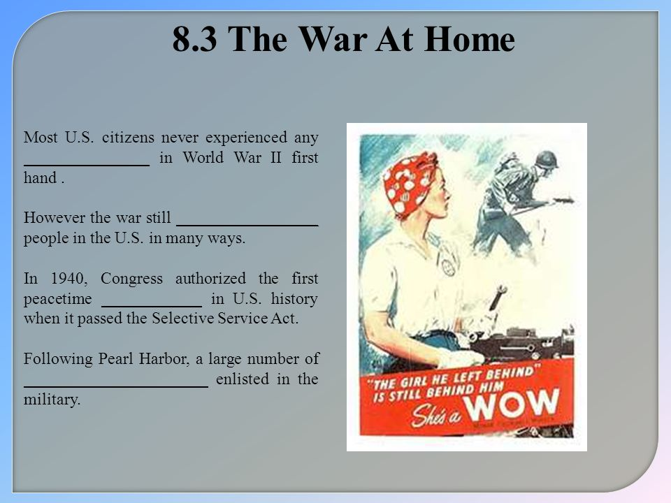 8.3 The War At Home Most U.S. citizens never experienced any _______________ in World War II first hand .