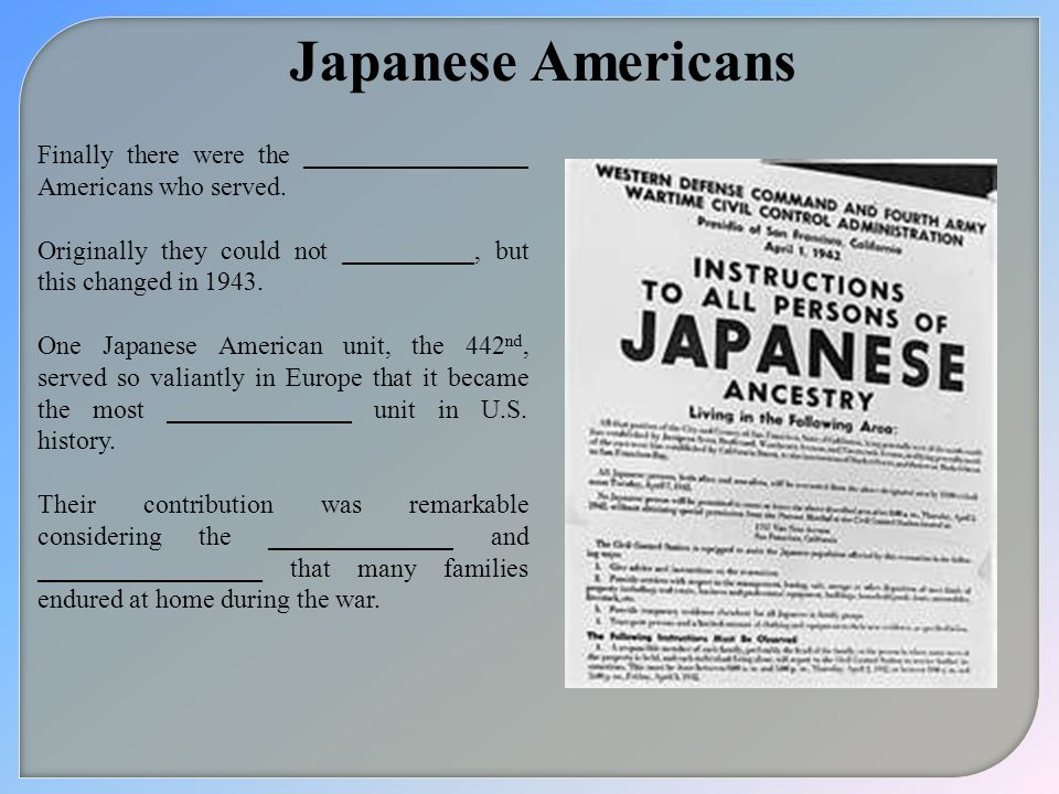 Japanese Americans Finally there were the _________________ Americans who served. Originally they could not __________, but this changed in 1943.
