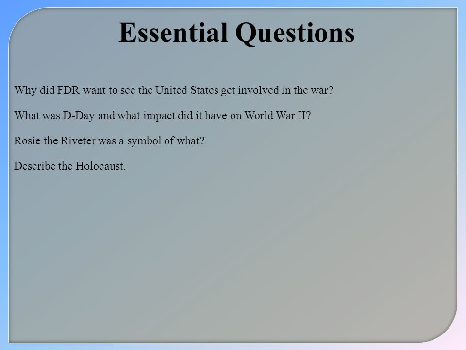 Essential Questions Why did FDR want to see the United States get involved in the war What was D-Day and what impact did it have on World War II