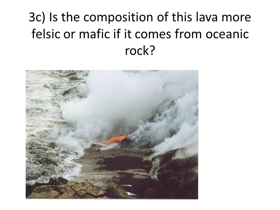 3c) Is the composition of this lava more felsic or mafic if it comes from oceanic rock