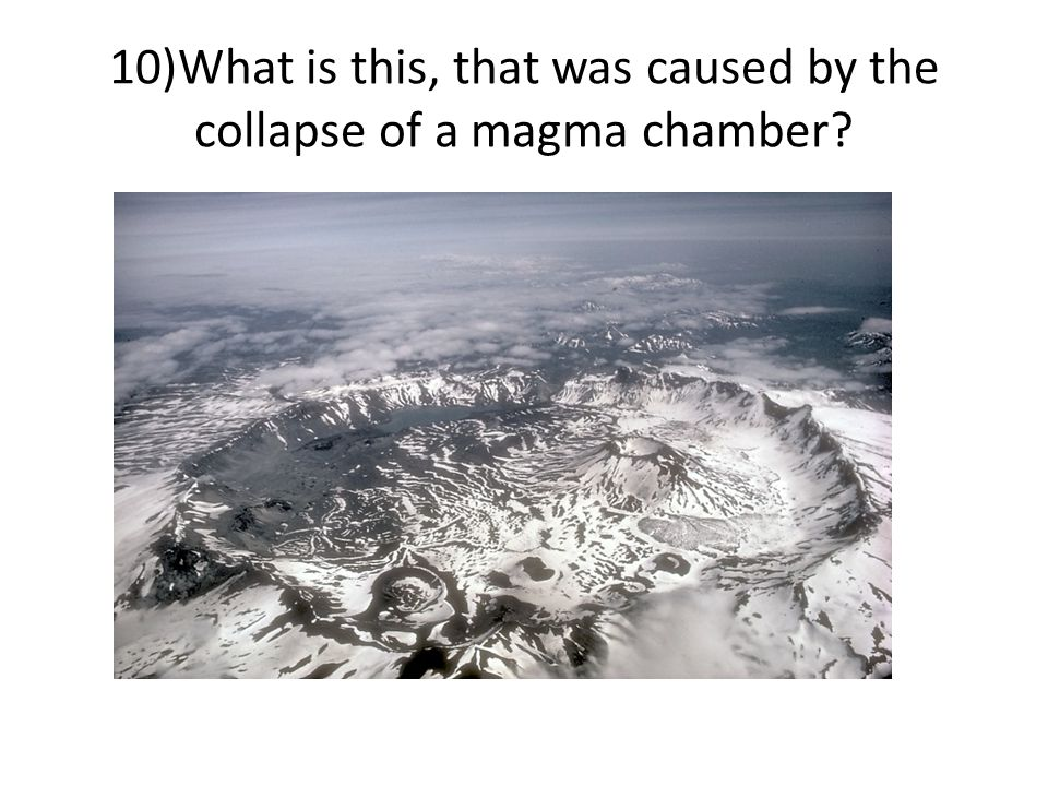10)What is this, that was caused by the collapse of a magma chamber