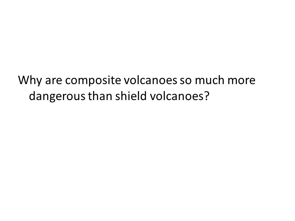 Why are composite volcanoes so much more dangerous than shield volcanoes