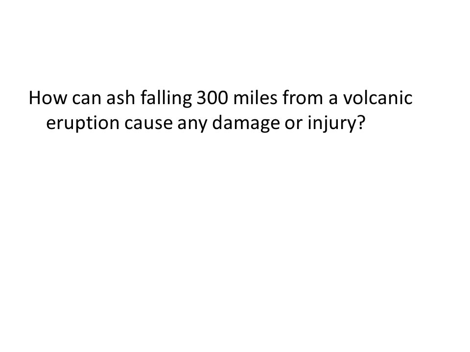 How can ash falling 300 miles from a volcanic eruption cause any damage or injury