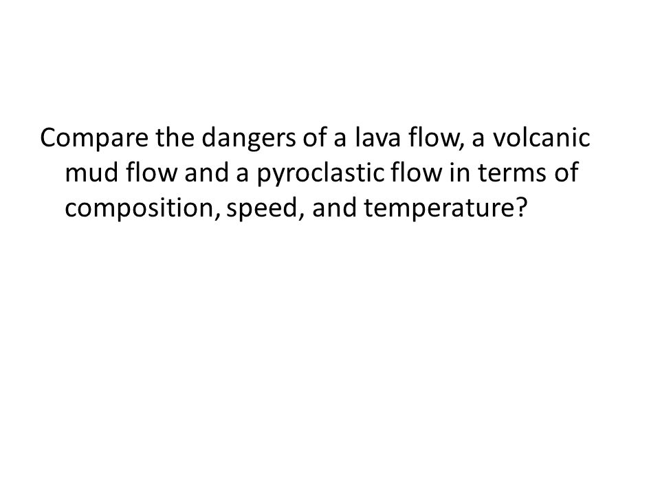 Compare the dangers of a lava flow, a volcanic mud flow and a pyroclastic flow in terms of composition, speed, and temperature