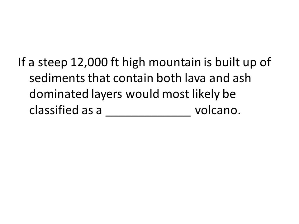 If a steep 12,000 ft high mountain is built up of sediments that contain both lava and ash dominated layers would most likely be classified as a _____________ volcano.