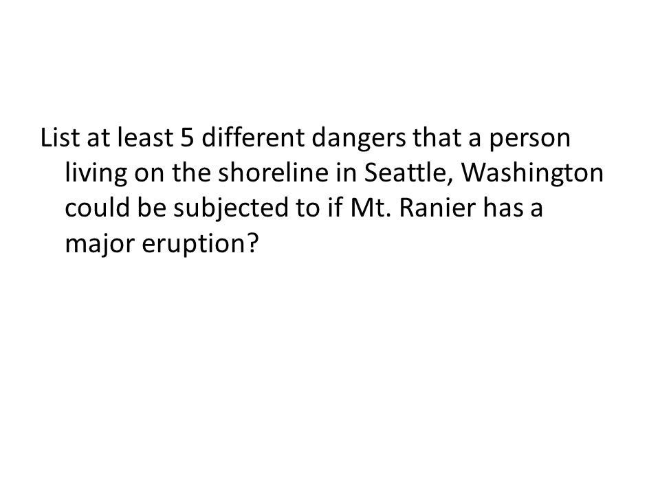 List at least 5 different dangers that a person living on the shoreline in Seattle, Washington could be subjected to if Mt.