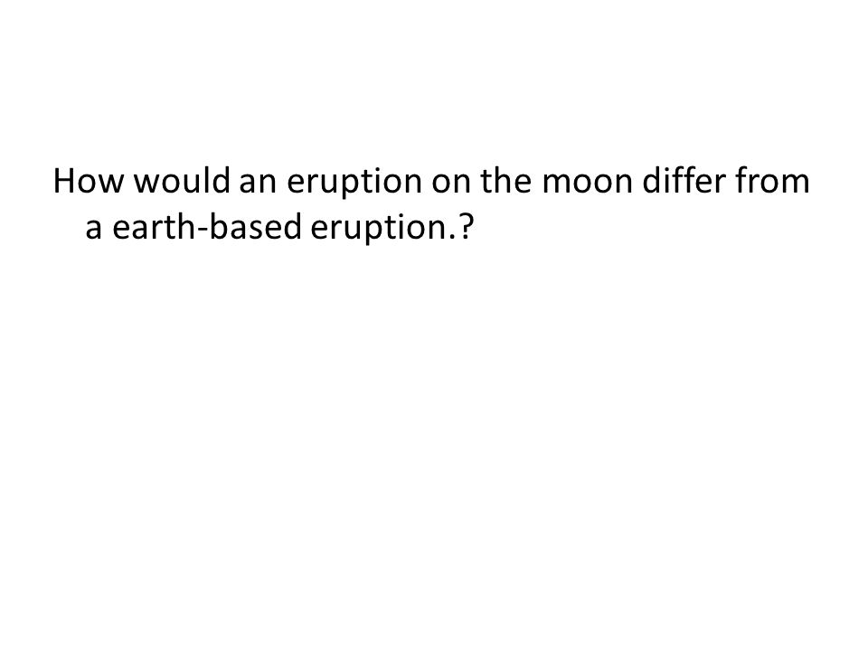 How would an eruption on the moon differ from a earth-based eruption.
