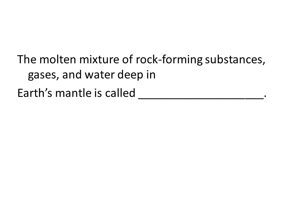 The molten mixture of rock-forming substances, gases, and water deep in Earth's mantle is called ____________________.